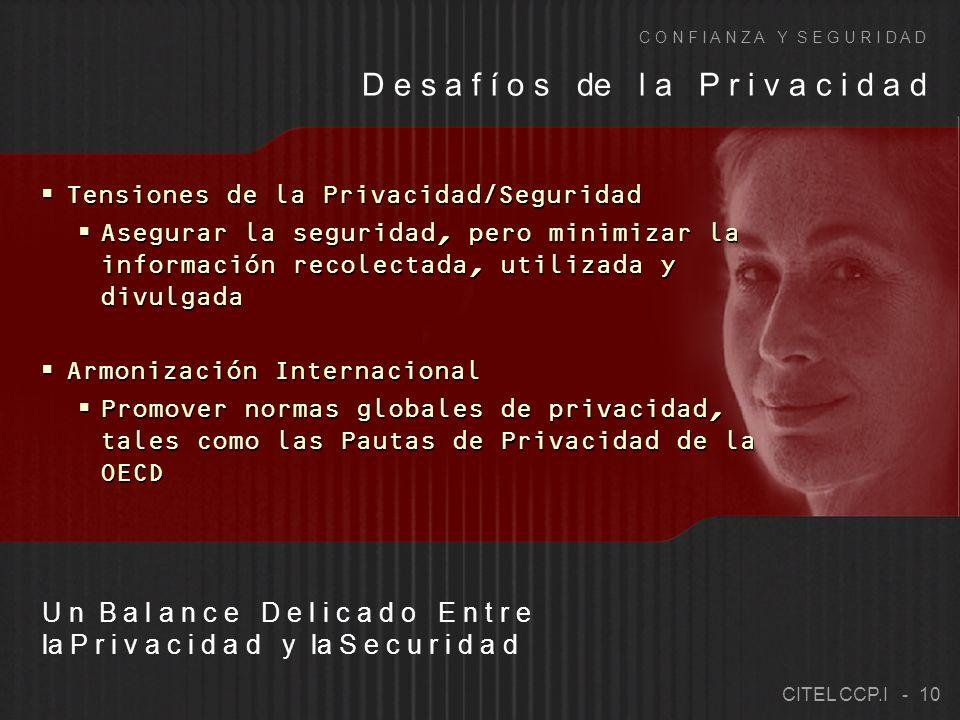 Tensiones de la Privacidad/Seguridad Asegurar la seguridad, pero minimizar la información recolectada, utilizada y divulgada Armonización Internacional Promover normas globales de privacidad, tales como las Pautas de Privacidad de la OECD Tensiones de la Privacidad/Seguridad Asegurar la seguridad, pero minimizar la información recolectada, utilizada y divulgada Armonización Internacional Promover normas globales de privacidad, tales como las Pautas de Privacidad de la OECD D e s a f í o s de l a P r i v a c i d a d C O N F I A N Z A Y S E G U R I D A D U n B a l a n c e D e l i c a d o E n t r e la P r i v a c i d a d y la S e c u r i d a d CITEL CCP.I - 10