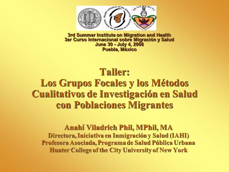 Taller: Los Grupos Focales y los Métodos Cualitativos de Investigación en Salud con Poblaciones Migrantes Anahí Viladrich Phil, MPhil, MA Directora, I