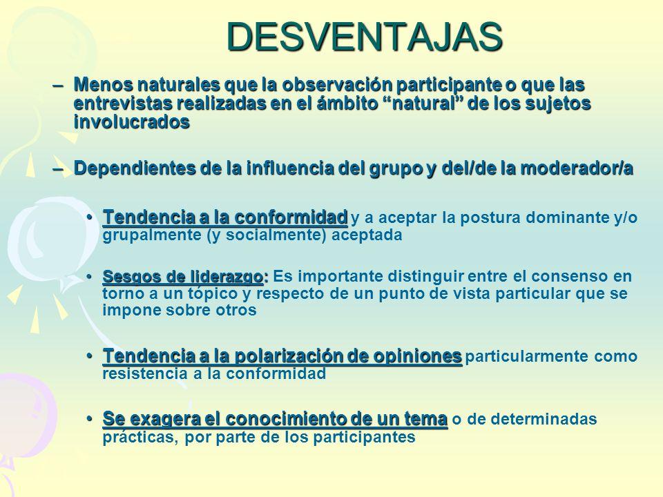 DESVENTAJAS –Menos naturales que la observación participante o que las entrevistas realizadas en el ámbito natural de los sujetos involucrados –Depend