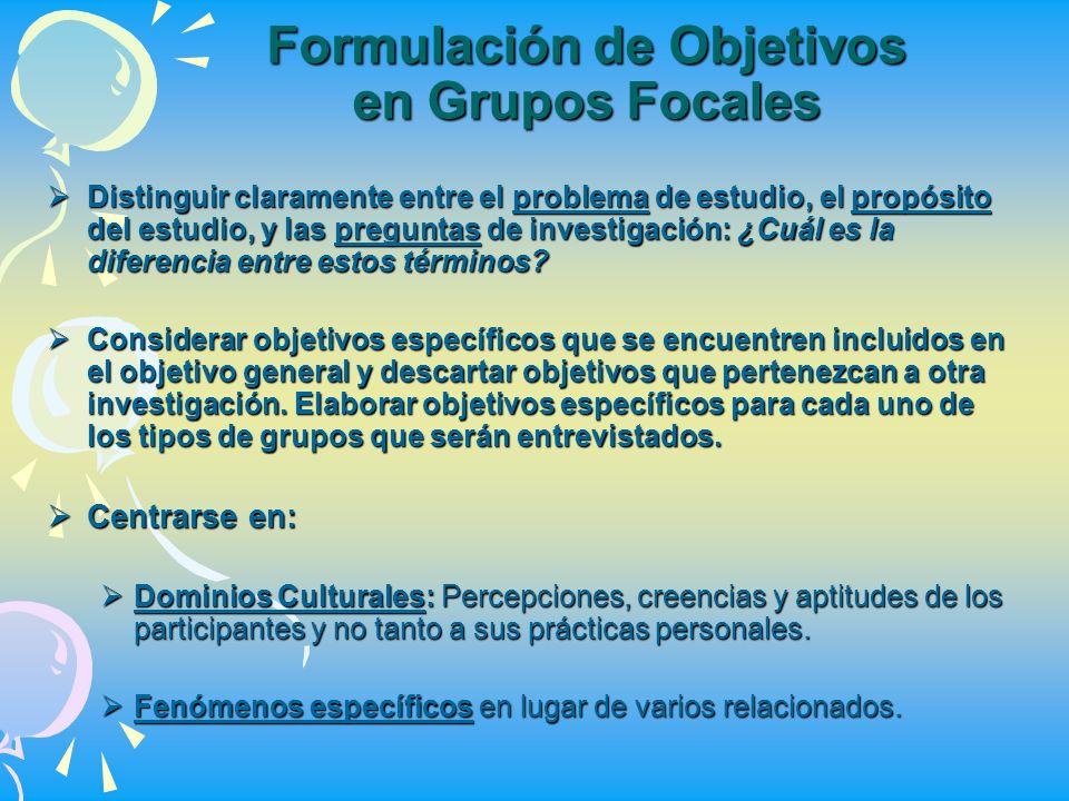 Formulación de Objetivos en Grupos Focales Distinguir claramente entre el problema de estudio, el propósito del estudio, y las preguntas de investigac