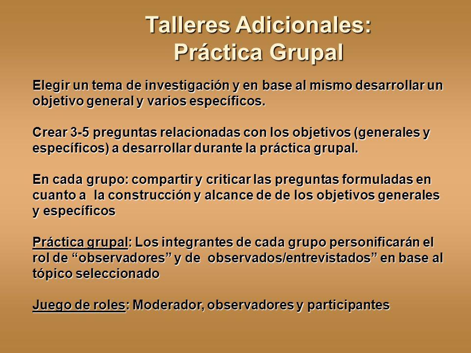 Talleres Adicionales: Práctica Grupal Elegir un tema de investigación y en base al mismo desarrollar un objetivo general y varios específicos. Crear 3