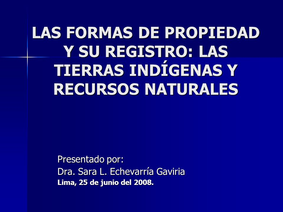 LAS FORMAS DE PROPIEDAD Y SU REGISTRO: LAS TIERRAS INDÍGENAS Y RECURSOS NATURALES Presentado por: Dra. Sara L. Echevarría Gaviria Lima, 25 de junio de