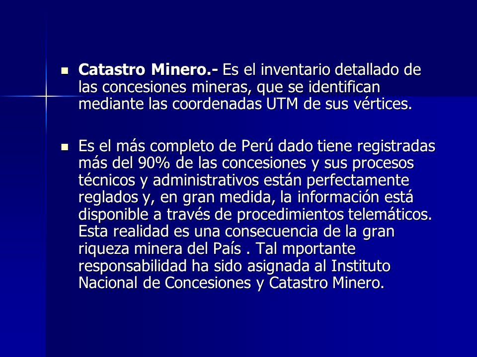Catastro Minero.- Es el inventario detallado de las concesiones mineras, que se identifican mediante las coordenadas UTM de sus vértices. Catastro Min