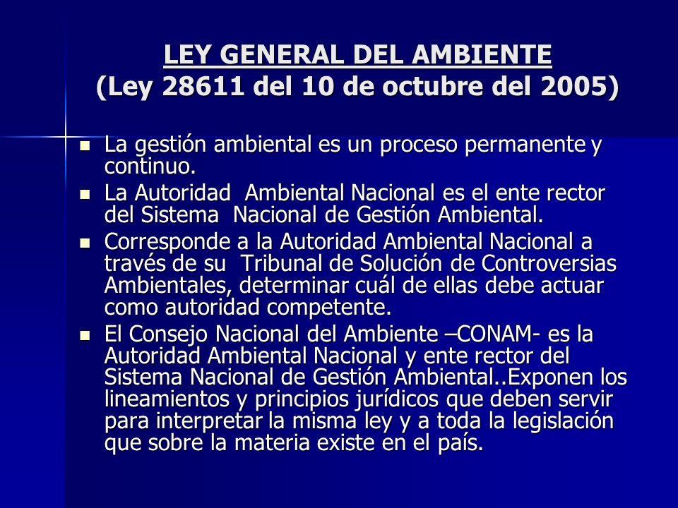 LEY GENERAL DEL AMBIENTE (Ley 28611 del 10 de octubre del 2005) La gestión ambiental es un proceso permanente y continuo. La gestión ambiental es un p