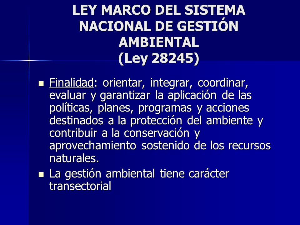 LEY MARCO DEL SISTEMA NACIONAL DE GESTIÓN AMBIENTAL (Ley 28245) Finalidad: orientar, integrar, coordinar, evaluar y garantizar la aplicación de las po