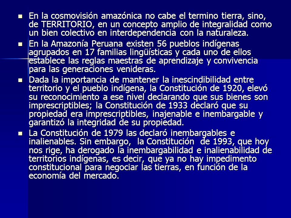 En la cosmovisión amazónica no cabe el termino tierra, sino, de TERRITORIO, en un concepto amplio de integralidad como un bien colectivo en interdepen