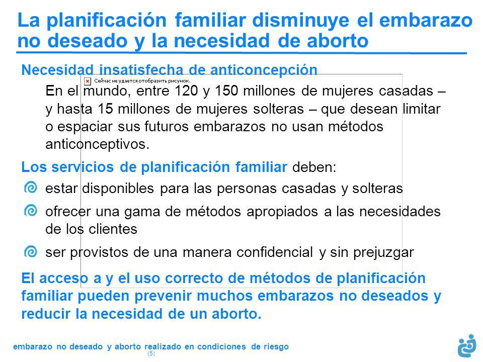 embarazo no deseado y aborto realizado en condiciones de riesgo (5) La planificación familiar disminuye el embarazo no deseado y la necesidad de abort