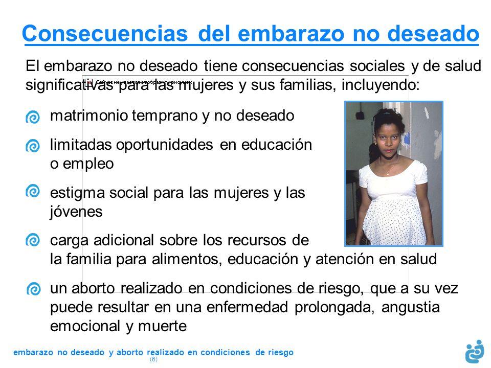 embarazo no deseado y aborto realizado en condiciones de riesgo (6) Consecuencias del embarazo no deseado El embarazo no deseado tiene consecuencias s
