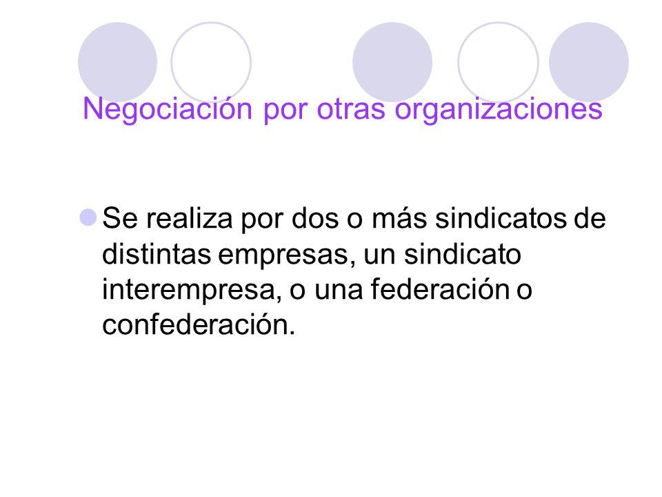Negociación por otras organizaciones Se realiza por dos o más sindicatos de distintas empresas, un sindicato interempresa, o una federación o confeder