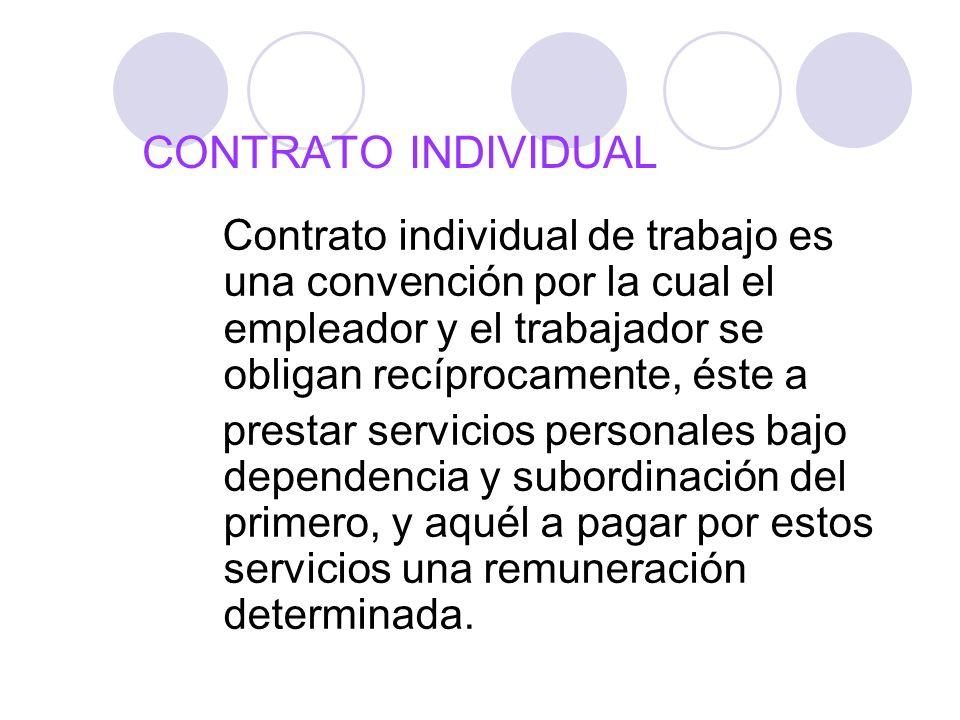 CONTRATO INDIVIDUAL Contrato individual de trabajo es una convención por la cual el empleador y el trabajador se obligan recíprocamente, éste a presta