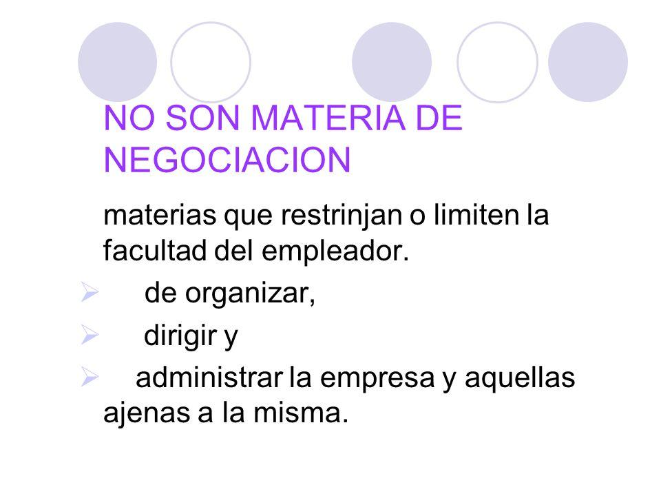 NO SON MATERIA DE NEGOCIACION materias que restrinjan o limiten la facultad del empleador. de organizar, dirigir y administrar la empresa y aquellas a