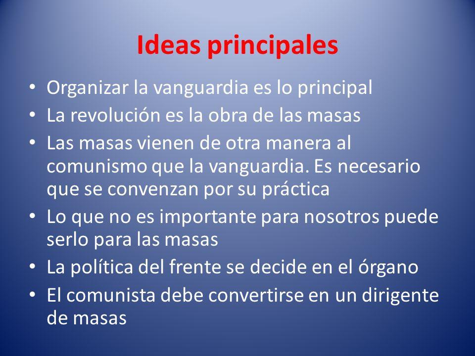 Ideas principales Organizar la vanguardia es lo principal La revolución es la obra de las masas Las masas vienen de otra manera al comunismo que la va
