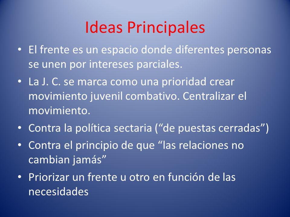 Ideas Principales El frente es un espacio donde diferentes personas se unen por intereses parciales. La J. C. se marca como una prioridad crear movimi