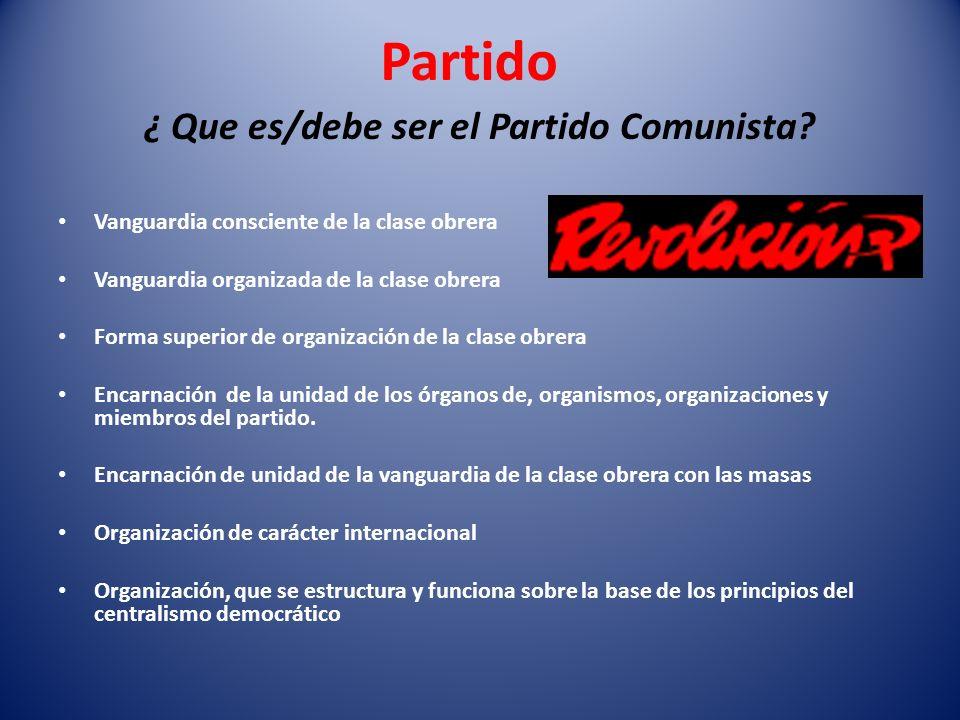Partido ¿ Que es/debe ser el Partido Comunista? Vanguardia consciente de la clase obrera Vanguardia organizada de la clase obrera Forma superior de or