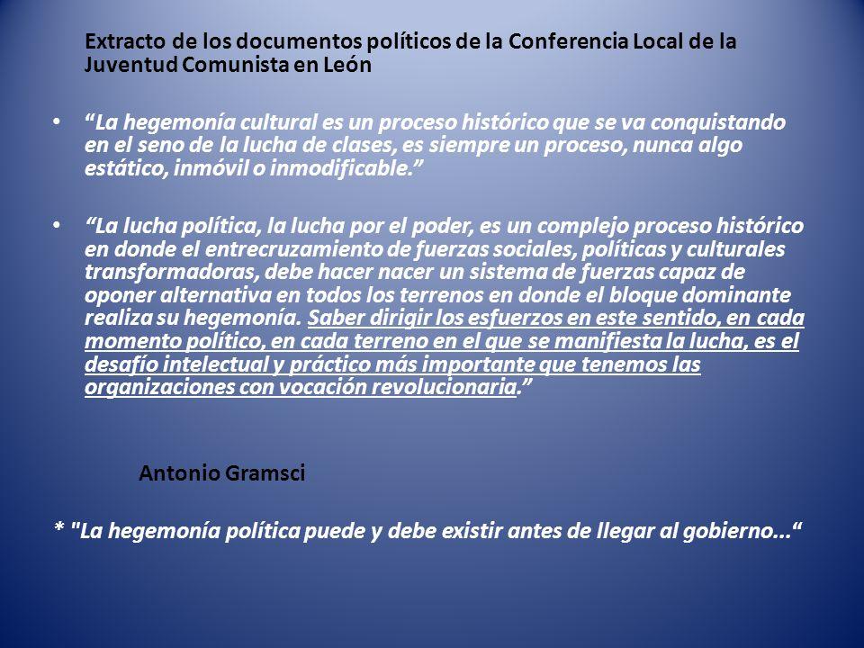 Extracto de los documentos políticos de la Conferencia Local de la Juventud Comunista en León La hegemonía cultural es un proceso histórico que se va