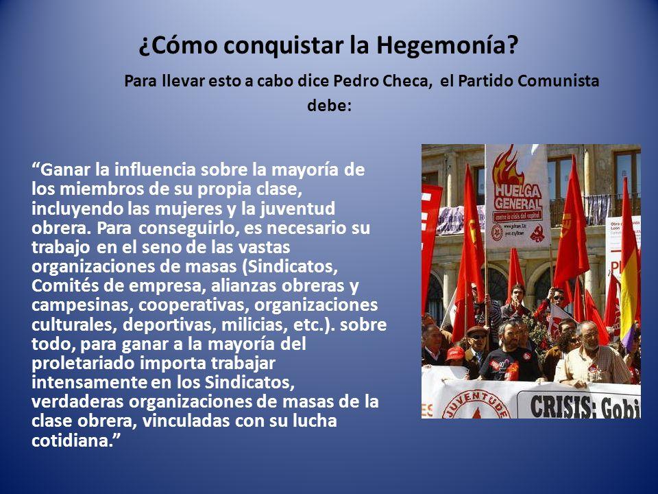 ¿Cómo conquistar la Hegemonía? Para llevar esto a cabo dice Pedro Checa, el Partido Comunista debe: Ganar la influencia sobre la mayoría de los miembr
