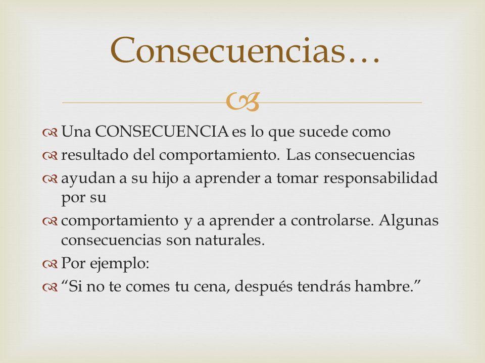 Una CONSECUENCIA es lo que sucede como resultado del comportamiento. Las consecuencias ayudan a su hijo a aprender a tomar responsabilidad por su comp