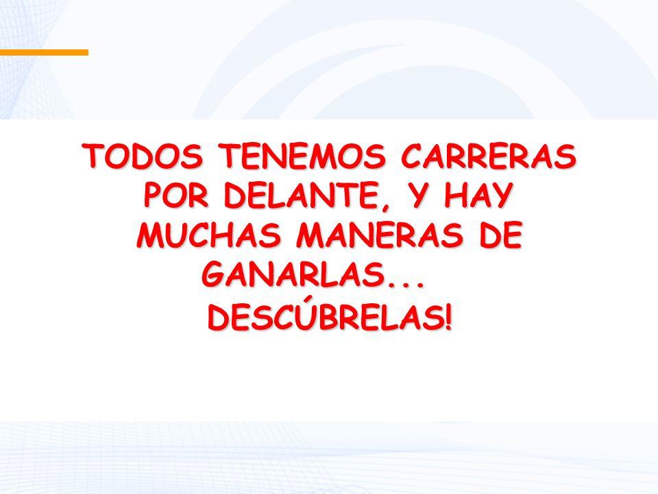 TODOS TENEMOS CARRERAS POR DELANTE, Y HAY MUCHAS MANERAS DE GANARLAS... MUCHAS MANERAS DE GANARLAS... DESCÚBRELAS!