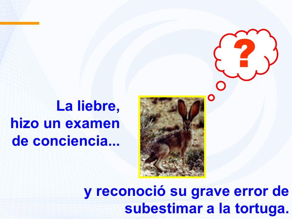 La liebre, hizo un examen de conciencia... ? y reconoció su grave error de subestimar a la tortuga.