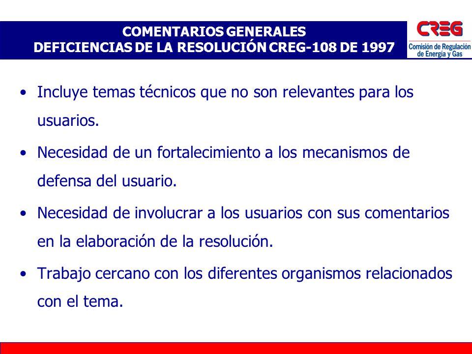 COMENTARIOS GENERALES DEFICIENCIAS DE LA RESOLUCIÓN CREG-108 DE 1997 Incluye temas técnicos que no son relevantes para los usuarios. Necesidad de un f