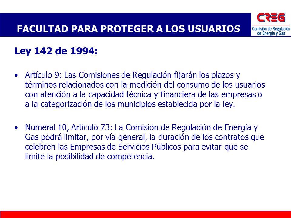 Ley 142 de 1994: Numeral 21, Artículo 73: La Comisión de Regulación de Energía y Gas, la competencia para señalar, de acuerdo con la Ley, criterios generales sobre abuso de posición dominante en los contratos de servicios públicos, y sobre la protección de los derechos de los usuarios en lo relativo a facturación, comercialización y demás asuntos relativos a la relación de la empresa con el usuario; Artículo 128: Las Comisiones de Regulación podrán señalar, por vía general los casos en los que el suscriptor podrá liberarse temporal o definitivamente de sus obligaciones contractuales, y no será parte del contrato a partir del momento en que acredite ante la empresa, en la forma en que lo determinen las comisiones, que entre él y quienes efectivamente consumen el servicio existe actuación de policía o proceso judicial relacionado con la tenencia, la posesión material o la propiedad del inmueble; FACULTAD DE LA CREG