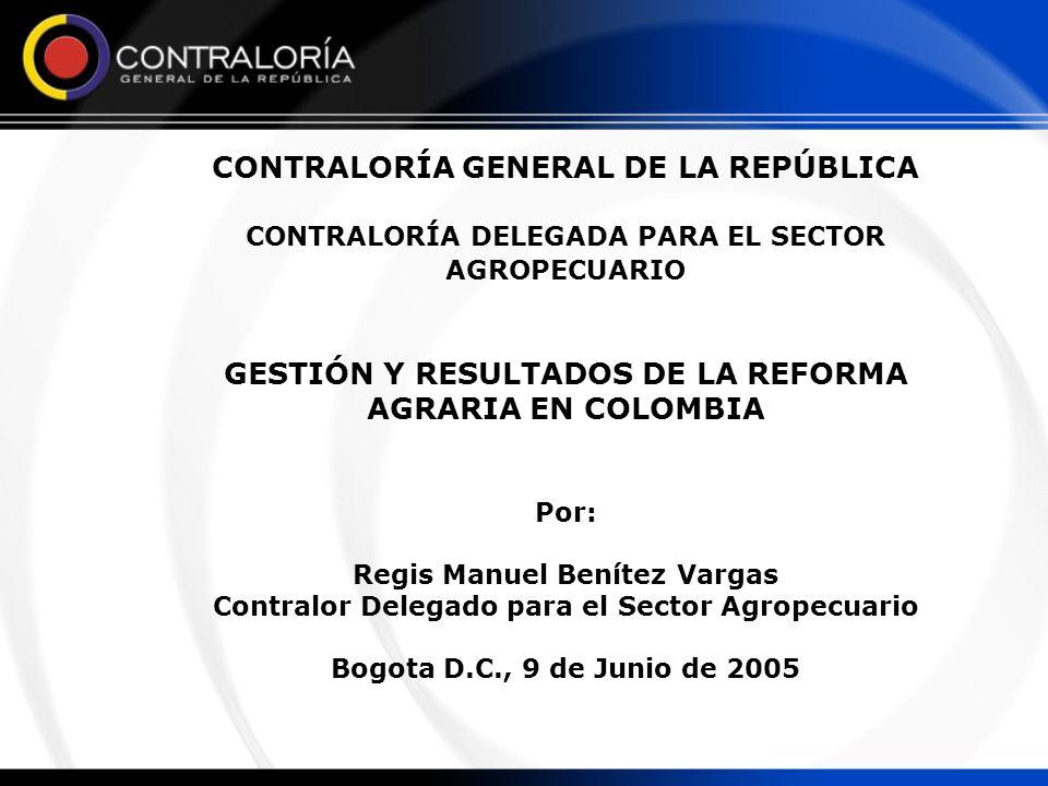 CONTRALORÍA GENERAL DE LA REPÚBLICA CONTRALORÍA DELEGADA PARA EL SECTOR AGROPECUARIO GESTIÓN Y RESULTADOS DE LA REFORMA AGRARIA EN COLOMBIA Por: Regis
