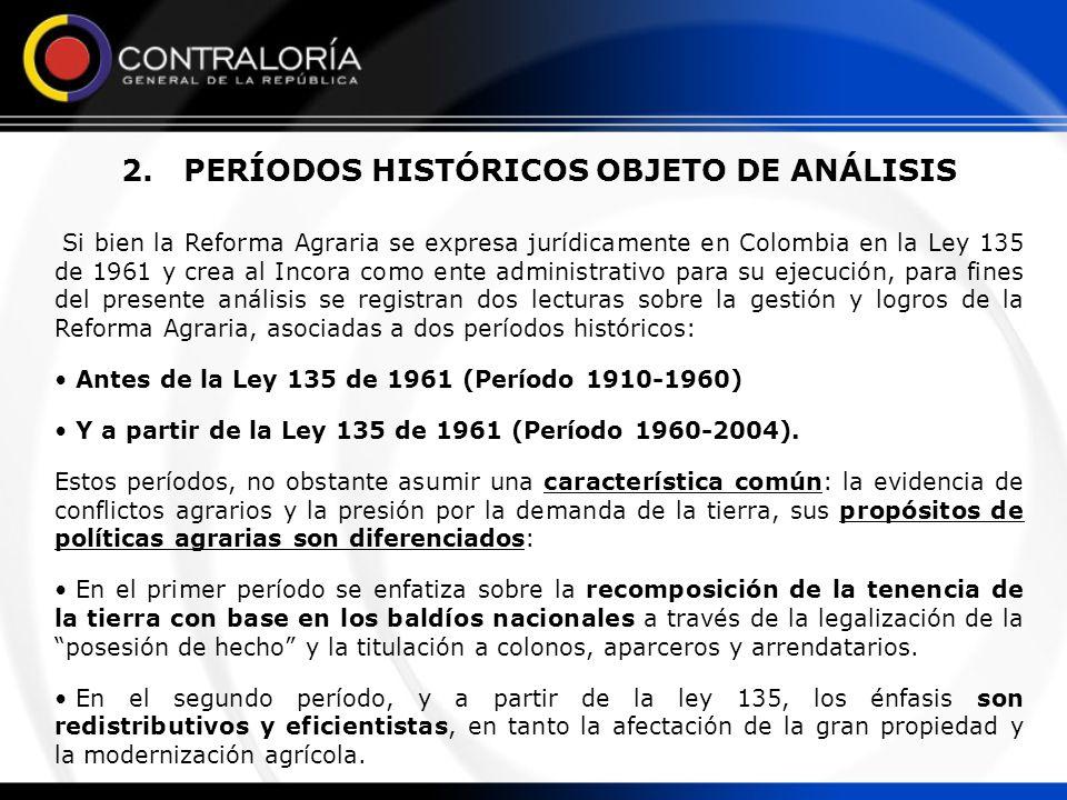 2. PERÍODOS HISTÓRICOS OBJETO DE ANÁLISIS Si bien la Reforma Agraria se expresa jurídicamente en Colombia en la Ley 135 de 1961 y crea al Incora como