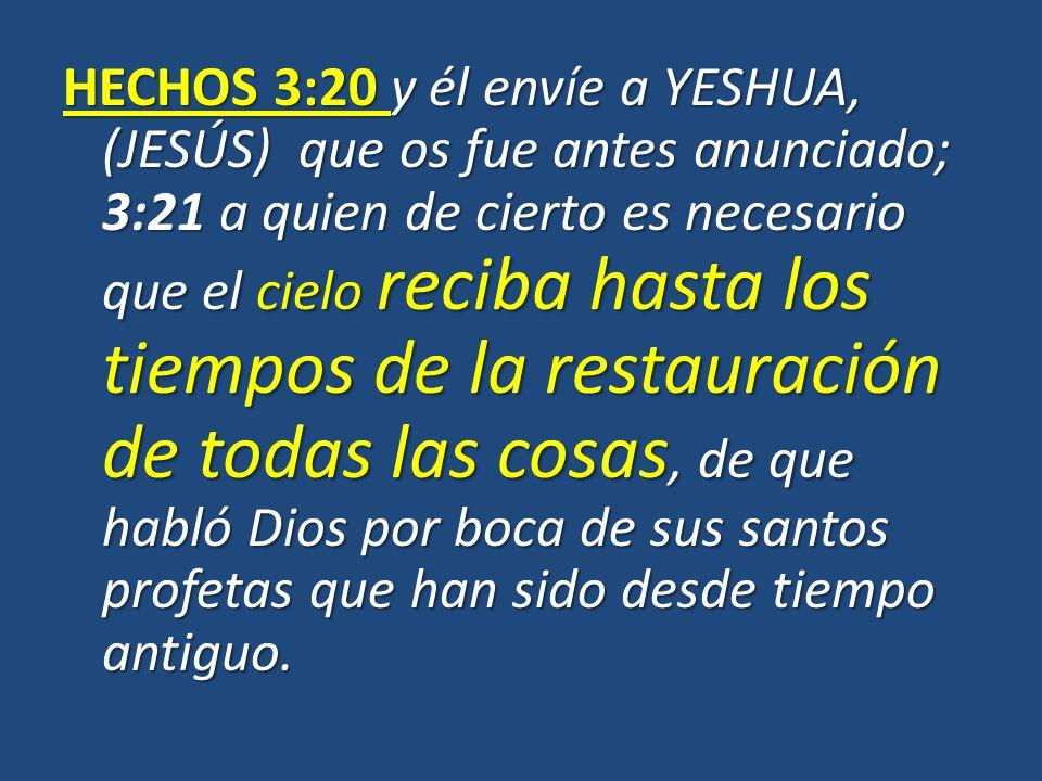 HECHOS 3:20 y él envíe a YESHUA, (JESÚS) que os fue antes anunciado; 3:21 a quien de cierto es necesario que el cielo reciba hasta los tiempos de la restauración de todas las cosas, de que habló Dios por boca de sus santos profetas que han sido desde tiempo antiguo.