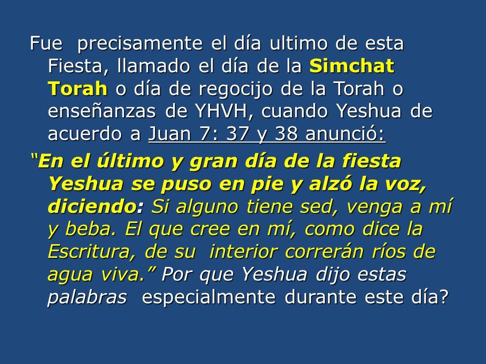Fue precisamente el día ultimo de esta Fiesta, llamado el día de la Simchat Torah o día de regocijo de la Torah o enseñanzas de YHVH, cuando Yeshua de acuerdo a Juan 7: 37 y 38 anunció: En el último y gran día de la fiesta Yeshua se puso en pie y alzó la voz, diciendo: Si alguno tiene sed, venga a mí y beba.