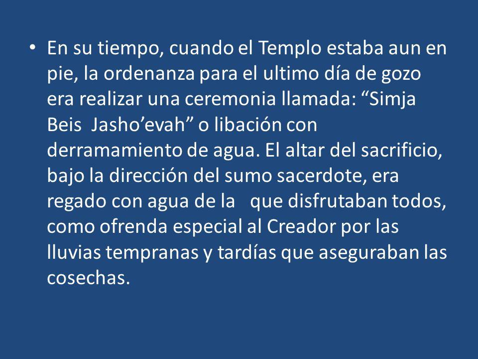En su tiempo, cuando el Templo estaba aun en pie, la ordenanza para el ultimo día de gozo era realizar una ceremonia llamada: Simja Beis Jashoevah o libación con derramamiento de agua.