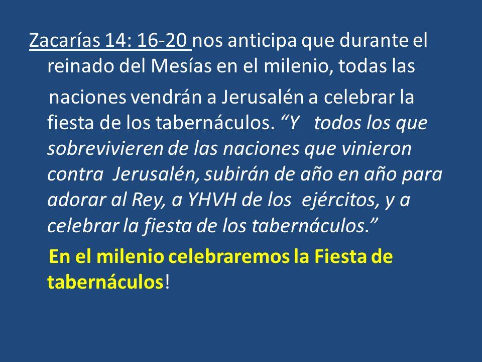 Zacarías 14: 16-20 nos anticipa que durante el reinado del Mesías en el milenio, todas las naciones vendrán a Jerusalén a celebrar la fiesta de los tabernáculos.