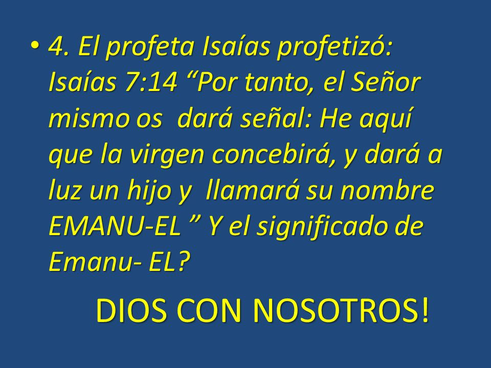4. El profeta Isaías profetizó: Isaías 7:14 Por tanto, el Señor mismo os dará señal: He aquí que la virgen concebirá, y dará a luz un hijo y llamará s
