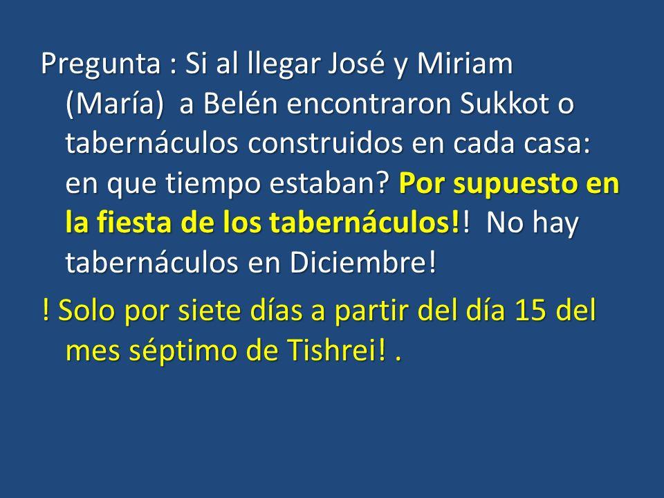 Pregunta : Si al llegar José y Miriam (María) a Belén encontraron Sukkot o tabernáculos construidos en cada casa: en que tiempo estaban.
