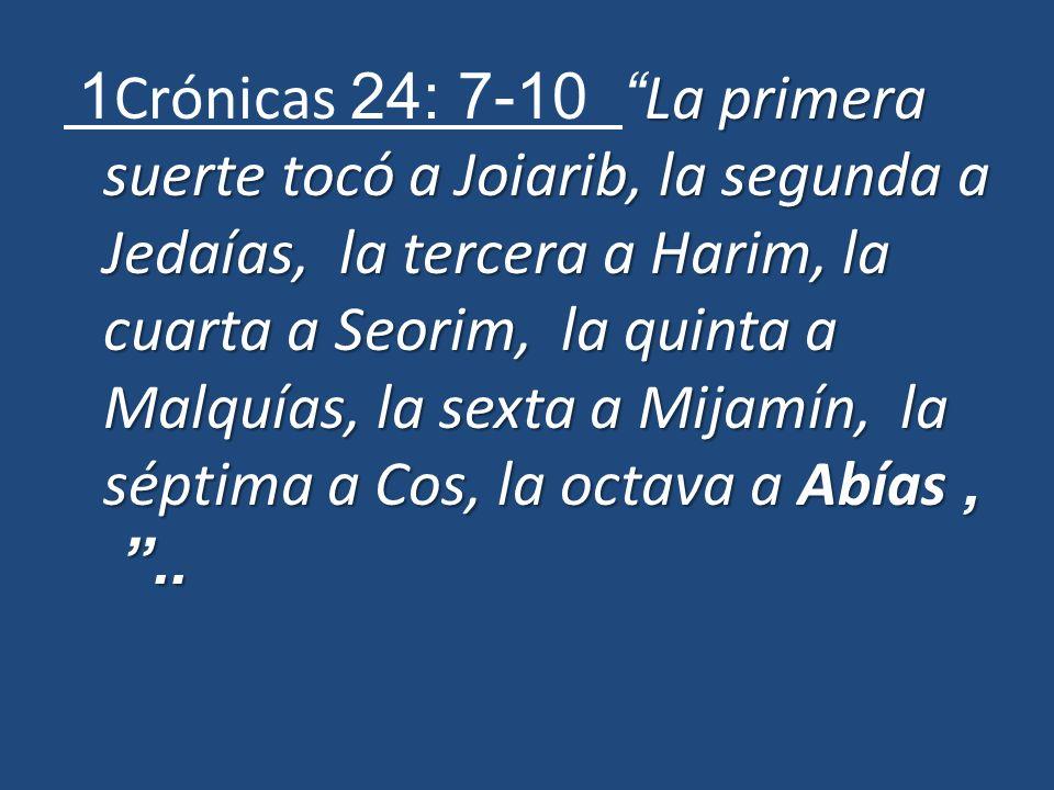 La primera suerte tocó a Joiarib, la segunda a Jedaías, la tercera a Harim, la cuarta a Seorim, la quinta a Malquías, la sexta a Mijamín, la séptima a Cos, la octava a Abías,..