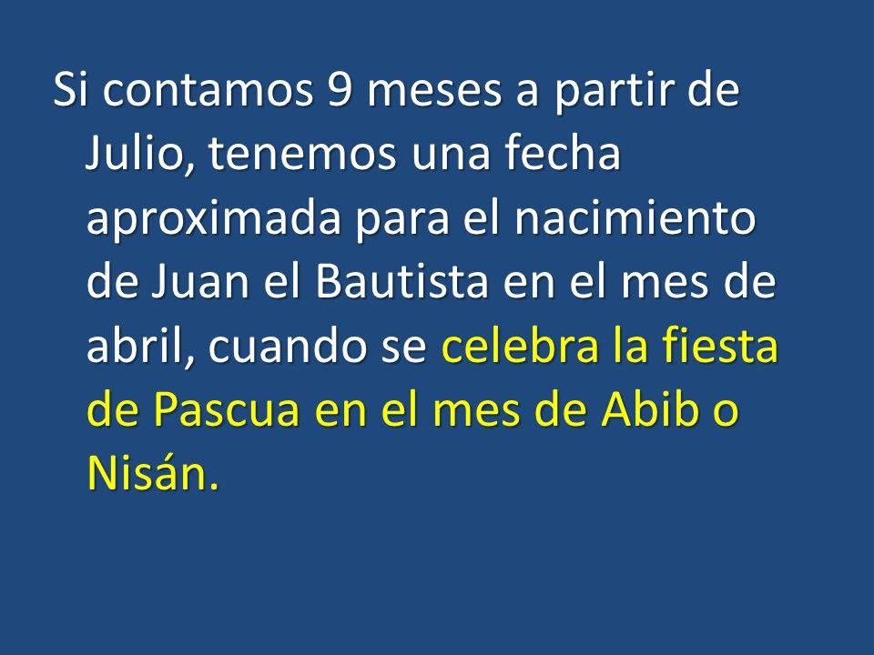 Si contamos 9 meses a partir de Julio, tenemos una fecha aproximada para el nacimiento de Juan el Bautista en el mes de abril, cuando se celebra la fiesta de Pascua en el mes de Abib o Nisán.