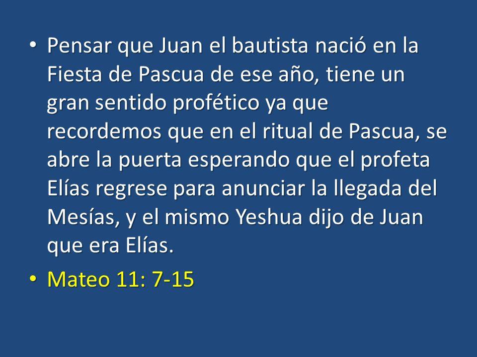 Pensar que Juan el bautista nació en la Fiesta de Pascua de ese año, tiene un gran sentido profético ya que recordemos que en el ritual de Pascua, se abre la puerta esperando que el profeta Elías regrese para anunciar la llegada del Mesías, y el mismo Yeshua dijo de Juan que era Elías.