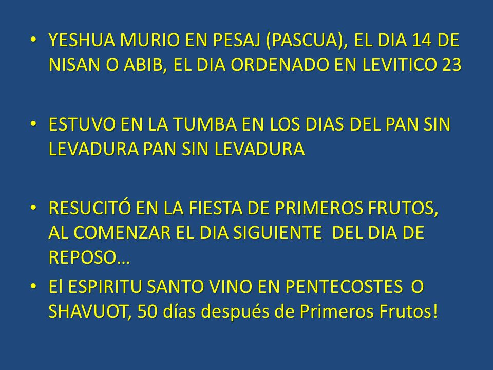 YESHUA MURIO EN PESAJ (PASCUA), EL DIA 14 DE NISAN O ABIB, EL DIA ORDENADO EN LEVITICO 23 YESHUA MURIO EN PESAJ (PASCUA), EL DIA 14 DE NISAN O ABIB, EL DIA ORDENADO EN LEVITICO 23 ESTUVO EN LA TUMBA EN LOS DIAS DEL PAN SIN LEVADURA PAN SIN LEVADURA ESTUVO EN LA TUMBA EN LOS DIAS DEL PAN SIN LEVADURA PAN SIN LEVADURA RESUCITÓ EN LA FIESTA DE PRIMEROS FRUTOS, AL COMENZAR EL DIA SIGUIENTE DEL DIA DE REPOSO… RESUCITÓ EN LA FIESTA DE PRIMEROS FRUTOS, AL COMENZAR EL DIA SIGUIENTE DEL DIA DE REPOSO… El ESPIRITU SANTO VINO EN PENTECOSTES O SHAVUOT, 50 días después de Primeros Frutos.