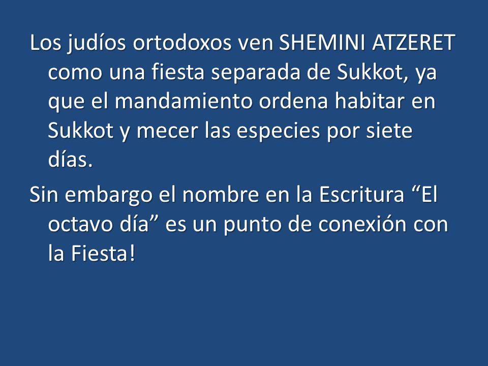 Los judíos ortodoxos ven SHEMINI ATZERET como una fiesta separada de Sukkot, ya que el mandamiento ordena habitar en Sukkot y mecer las especies por siete días.