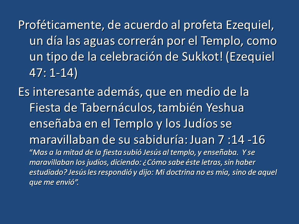 Proféticamente, de acuerdo al profeta Ezequiel, un día las aguas correrán por el Templo, como un tipo de la celebración de Sukkot.