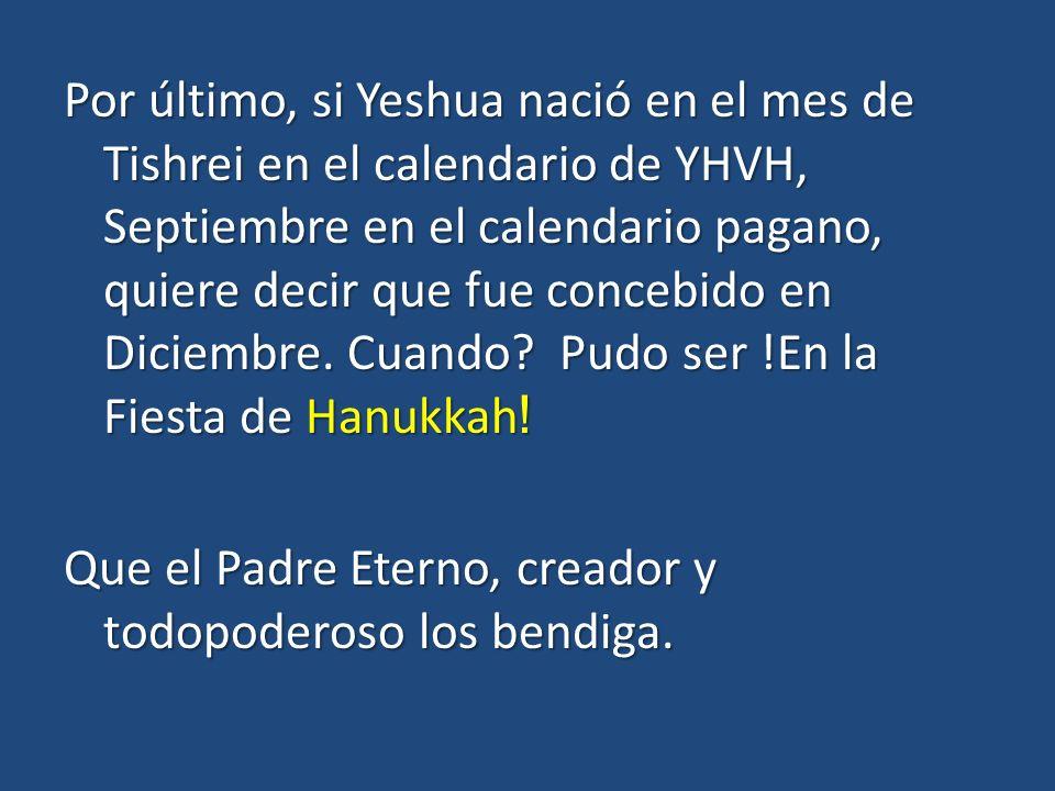 Por último, si Yeshua nació en el mes de Tishrei en el calendario de YHVH, Septiembre en el calendario pagano, quiere decir que fue concebido en Diciembre.