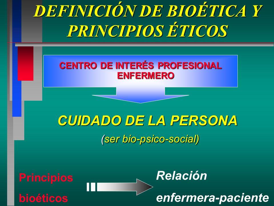 DEFINICIÓN DE BIOÉTICA Y PRINCIPIOS ÉTICOS CUIDADO DE LA PERSONA (ser bio-psico-social) (ser bio-psico-social) CENTRO DE INTERÉS PROFESIONAL ENFERMERO Principios bioéticos Relación enfermera-paciente