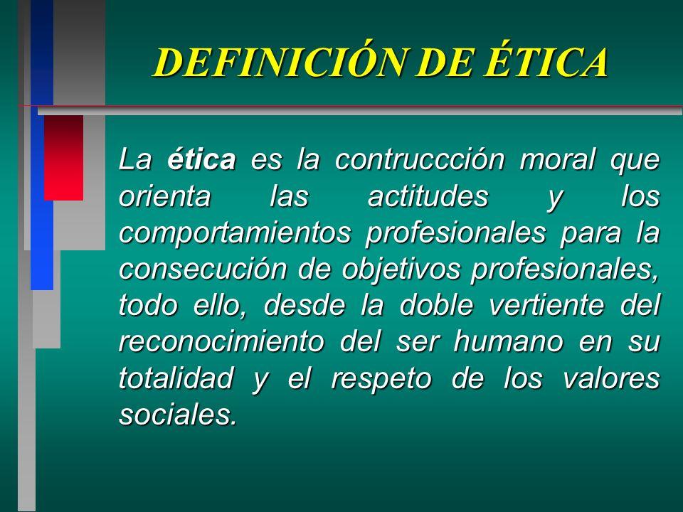 DEFINICIÓN DE ÉTICA La ética es la contruccción moral que orienta las actitudes y los comportamientos profesionales para la consecución de objetivos profesionales, todo ello, desde la doble vertiente del reconocimiento del ser humano en su totalidad y el respeto de los valores sociales.