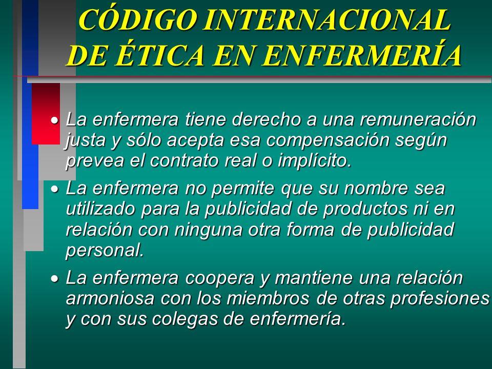 CÓDIGO INTERNACIONAL DE ÉTICA EN ENFERMERÍA La enfermera tiene derecho a una remuneración justa y sólo acepta esa compensación según prevea el contrato real o implícito.