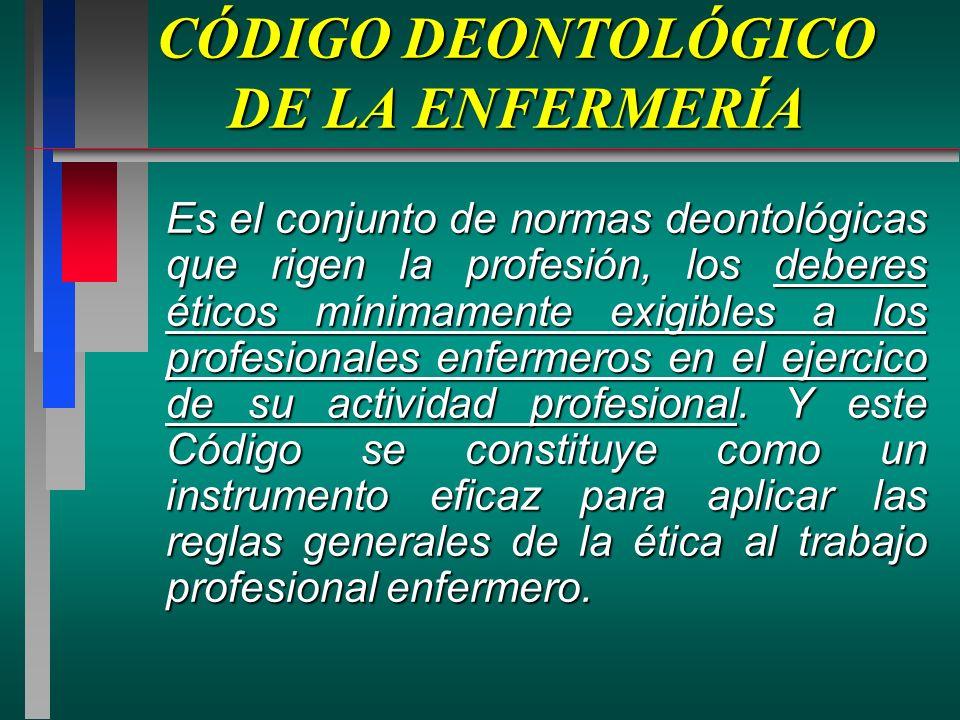 CÓDIGO DEONTOLÓGICO DE LA ENFERMERÍA Es el conjunto de normas deontológicas que rigen la profesión, los deberes éticos mínimamente exigibles a los profesionales enfermeros en el ejercico de su actividad profesional.
