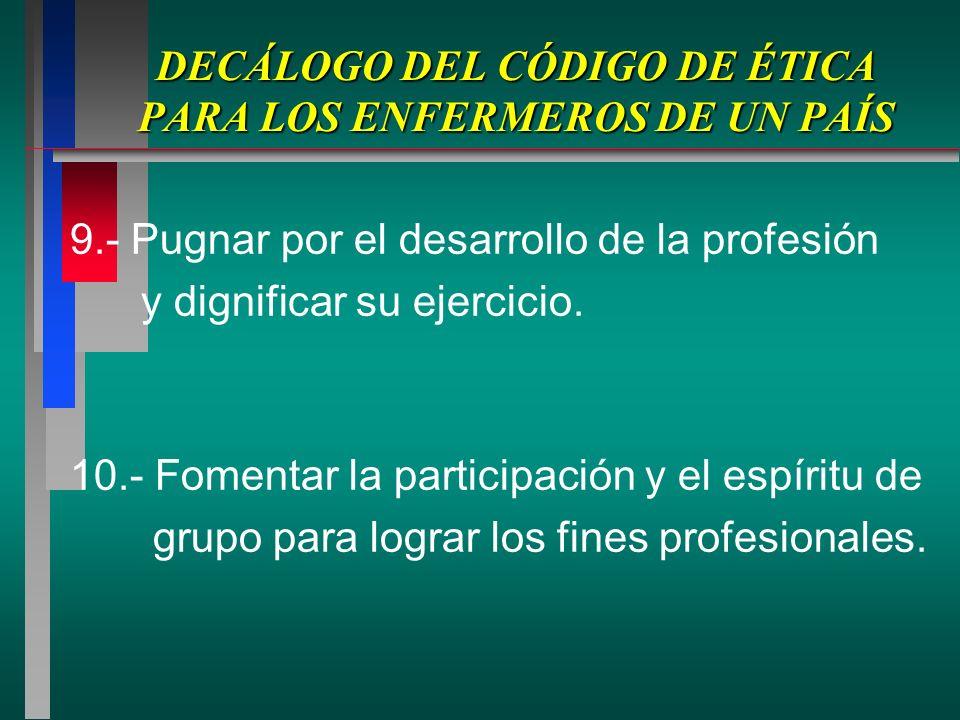DECÁLOGO DEL CÓDIGO DE ÉTICA PARA LOS ENFERMEROS DE UN PAÍS 9.- Pugnar por el desarrollo de la profesión y dignificar su ejercicio.