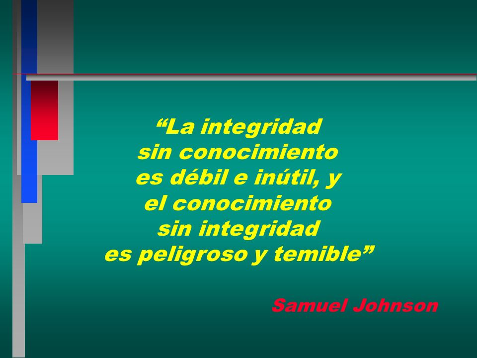 La integridad sin conocimiento es débil e inútil, y el conocimiento sin integridad es peligroso y temible Samuel Johnson
