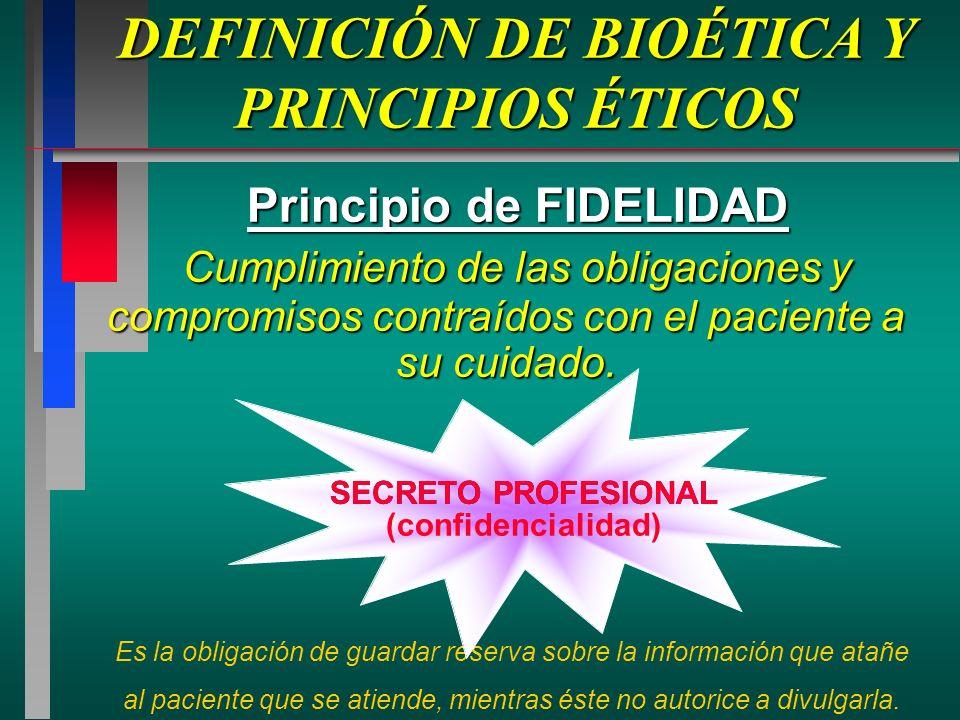 DEFINICIÓN DE BIOÉTICA Y PRINCIPIOS ÉTICOS Principio de FIDELIDAD Cumplimiento de las obligaciones y compromisos contraídos con el paciente a su cuidado.