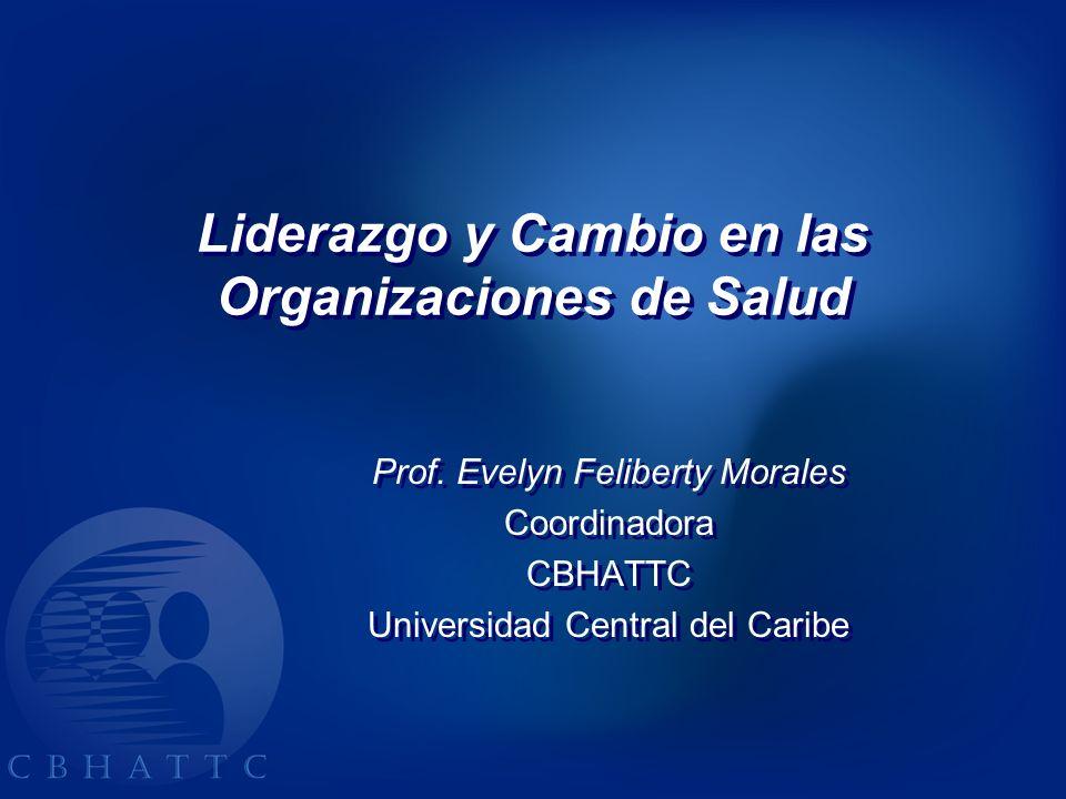Liderazgo y Cambio en las Organizaciones de Salud Liderazgo y Cambio en las Organizaciones de Salud Prof. Evelyn Feliberty Morales Coordinadora CBHATT