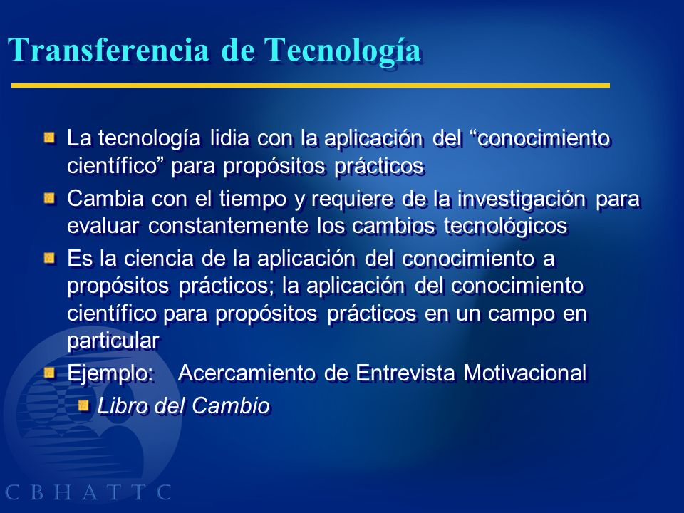 Transferencia de Tecnología La tecnología lidia con la aplicación del conocimiento científico para propósitos prácticos Cambia con el tiempo y requier