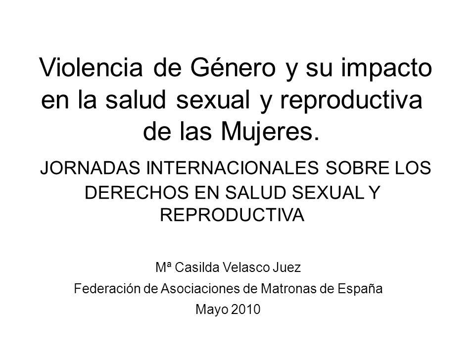 Mª Casilda Velasco Juez Federación de Asociaciones de Matronas de España Mayo 2010 Violencia de Género y su impacto en la salud sexual y reproductiva